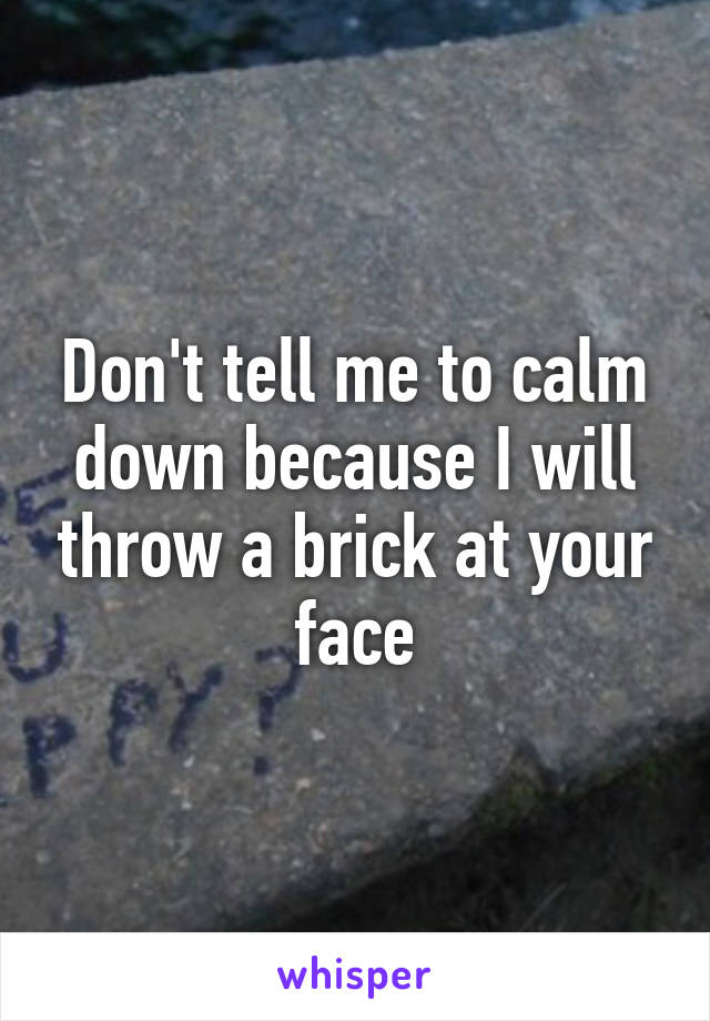 Don't tell me to calm down because I will throw a brick at your face