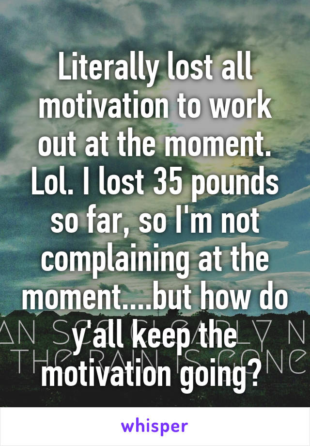 Literally lost all motivation to work out at the moment. Lol. I lost 35 pounds so far, so I'm not complaining at the moment....but how do y'all keep the motivation going?