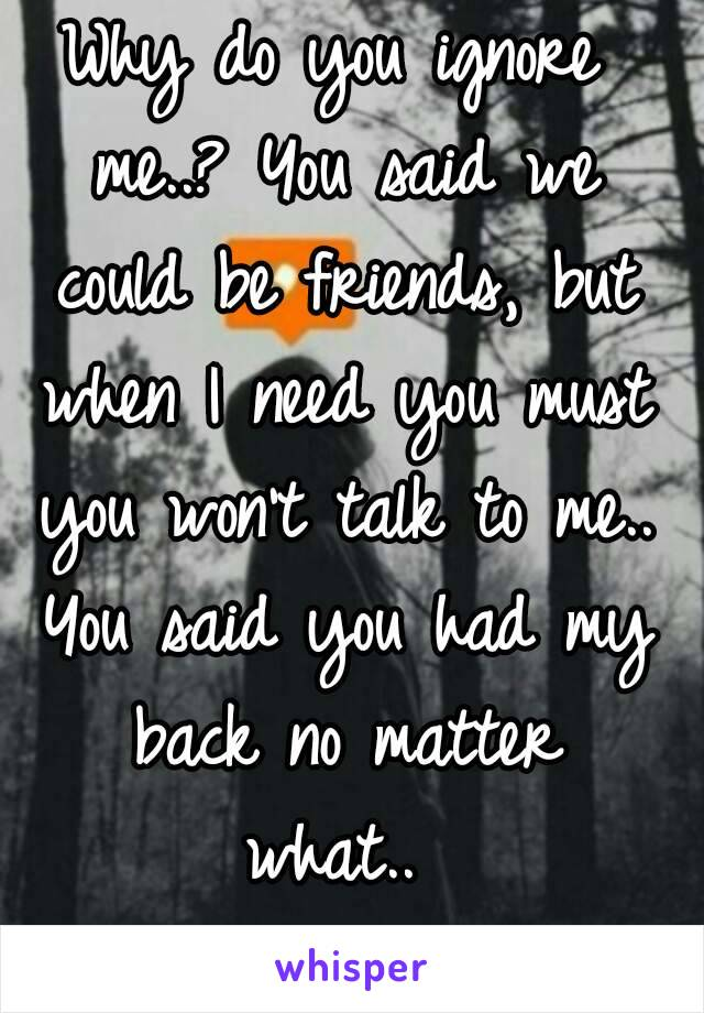 Why do you ignore me..? You said we could be friends, but when I need you must you won't talk to me.. You said you had my back no matter what..😭