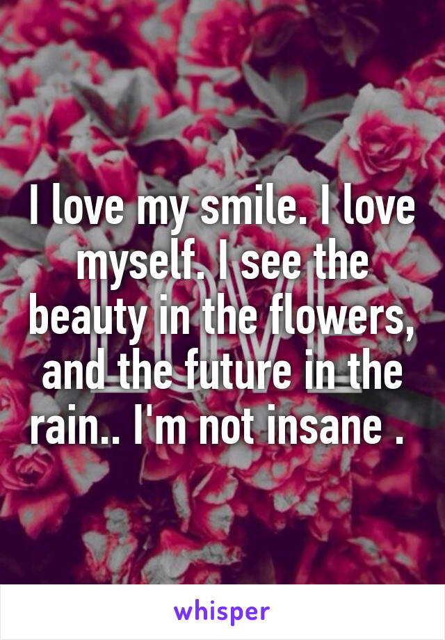 I love my smile. I love myself. I see the beauty in the flowers, and the future in the rain.. I'm not insane .