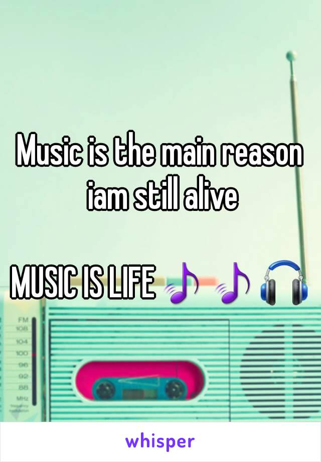 Music is the main reason iam still alive  MUSIC IS LIFE🎵🎵🎧