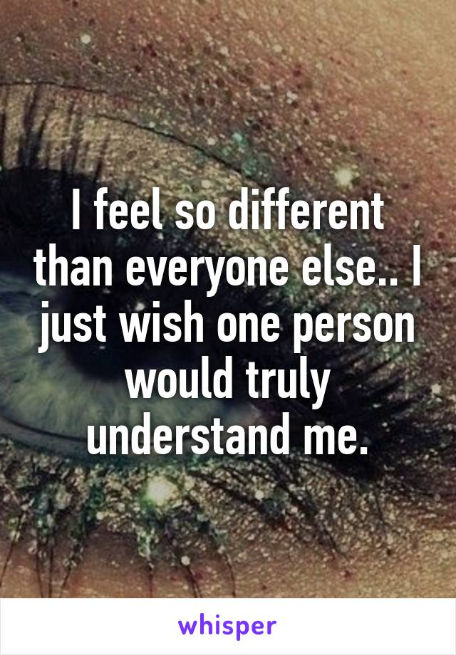 I feel so different than everyone else.. I just wish one person would truly understand me.