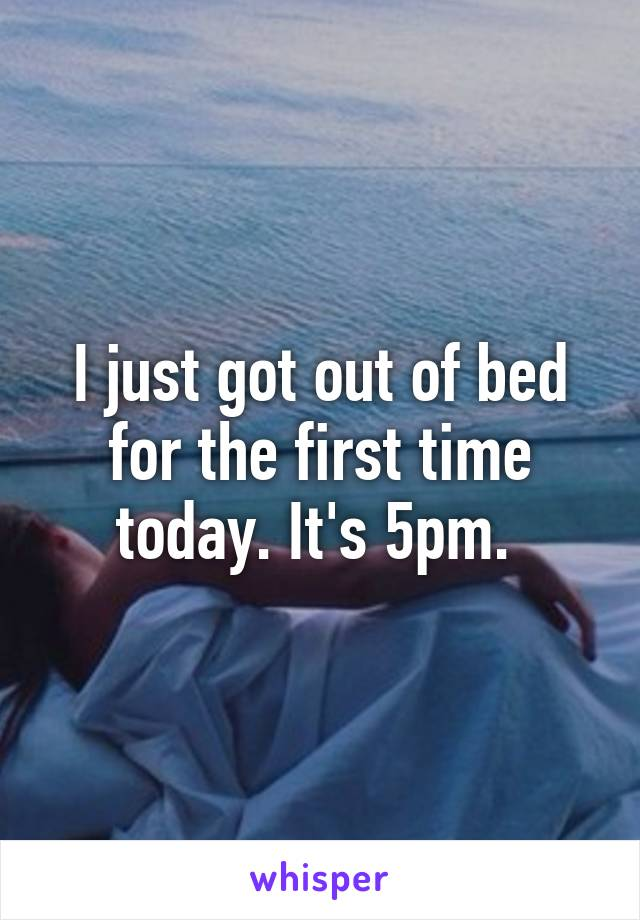 I just got out of bed for the first time today. It's 5pm.