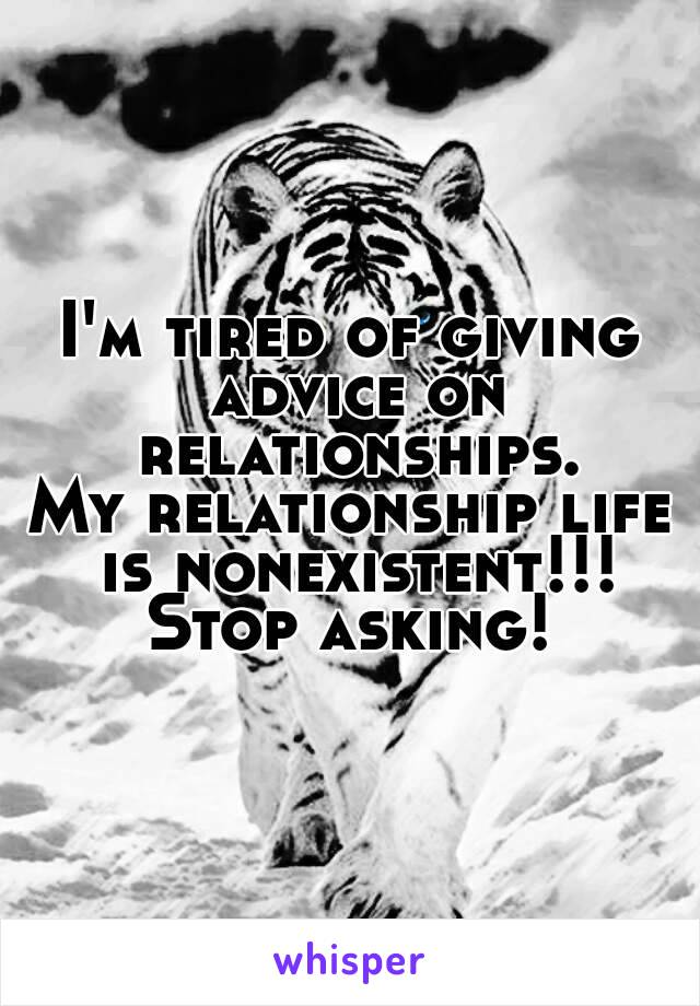 I'm tired of giving advice on relationships. My relationship life is nonexistent!!! Stop asking!