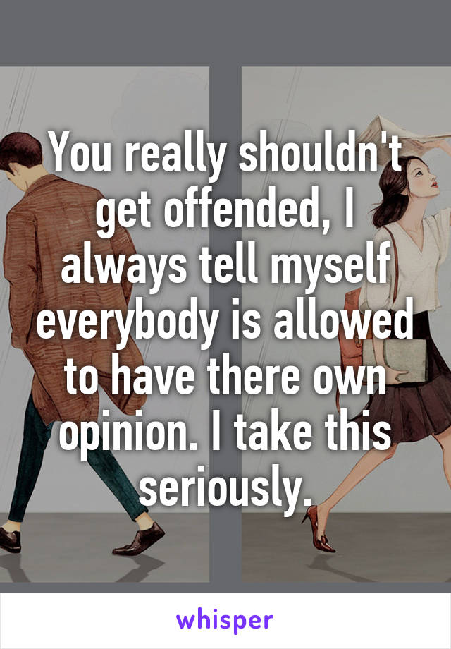You really shouldn't get offended, I always tell myself everybody is allowed to have there own opinion. I take this seriously.