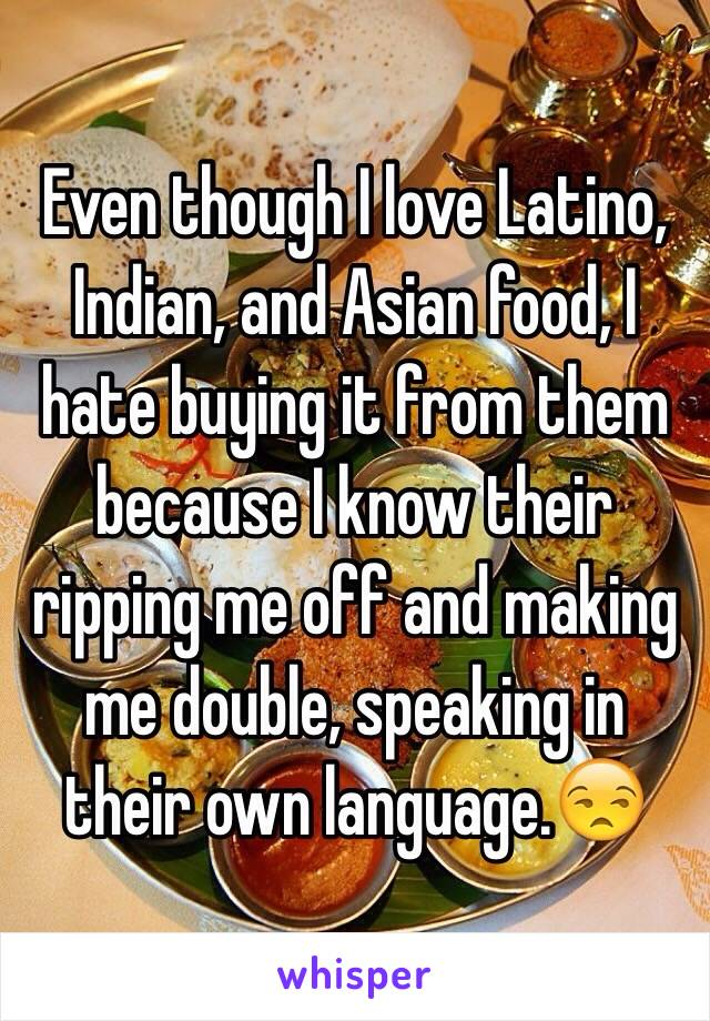 Even though I love Latino, Indian, and Asian food, I hate buying it from them because I know their ripping me off and making me double, speaking in their own language.😒