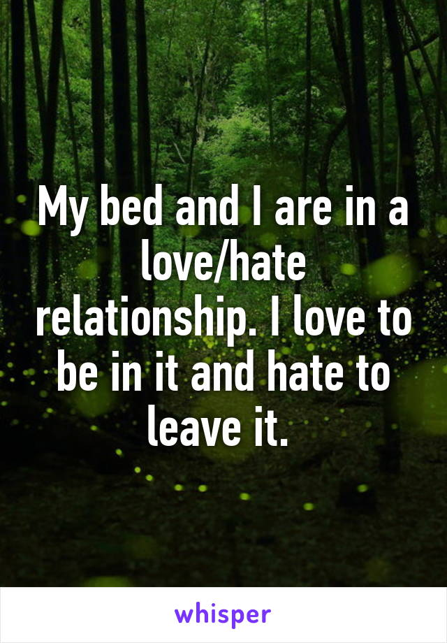My bed and I are in a love/hate relationship. I love to be in it and hate to leave it.