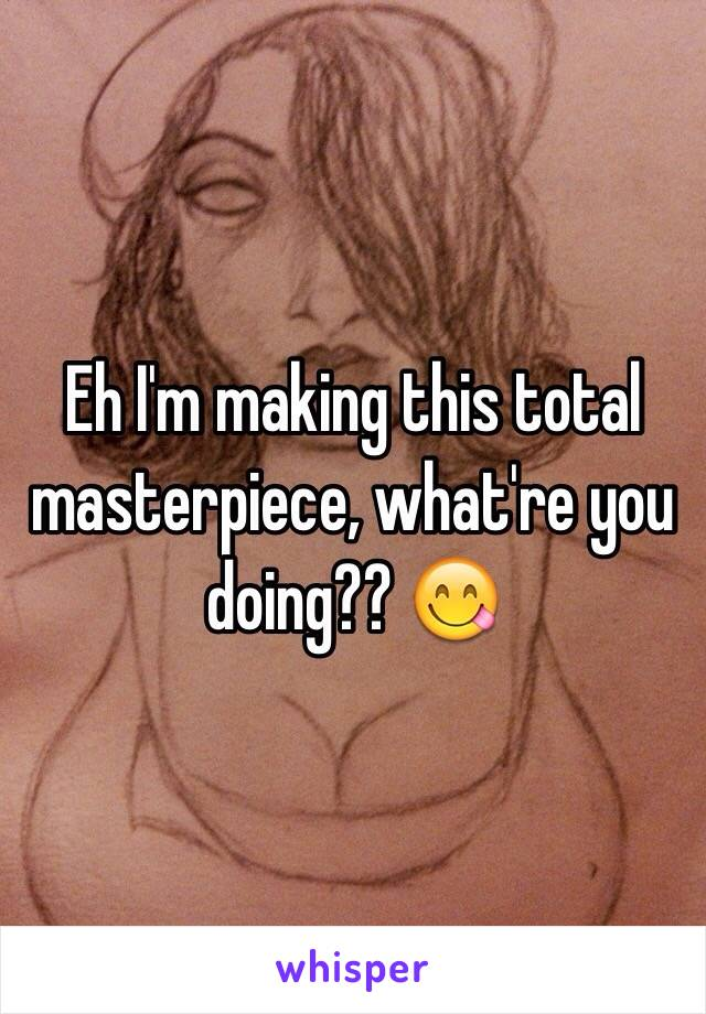 Eh I'm making this total masterpiece, what're you doing?? 😋