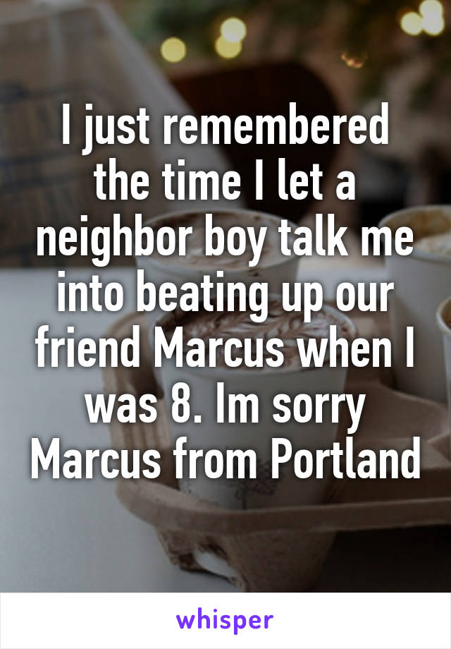 I just remembered the time I let a neighbor boy talk me into beating up our friend Marcus when I was 8. Im sorry Marcus from Portland