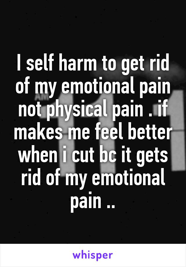 I self harm to get rid of my emotional pain not physical pain . if makes me feel better when i cut bc it gets rid of my emotional pain ..