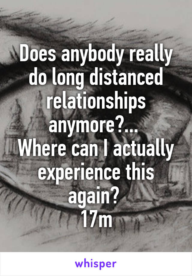 Does anybody really do long distanced relationships anymore?...  Where can I actually experience this again?  17m