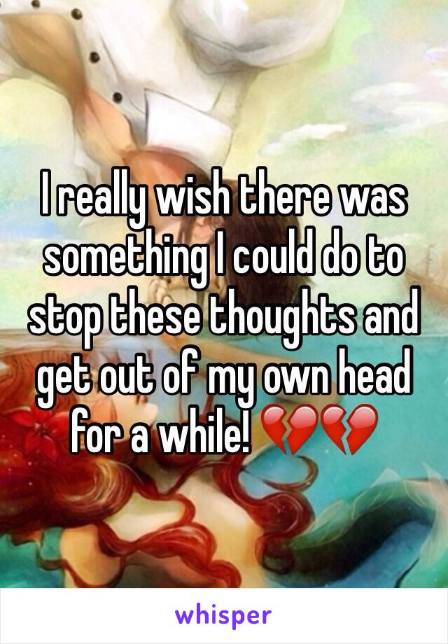 I really wish there was something I could do to stop these thoughts and get out of my own head for a while! 💔💔