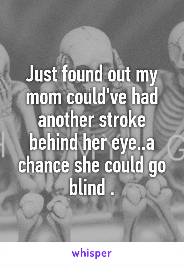 Just found out my mom could've had another stroke behind her eye..a chance she could go blind .