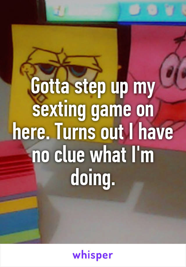 Gotta step up my sexting game on here. Turns out I have no clue what I'm doing.