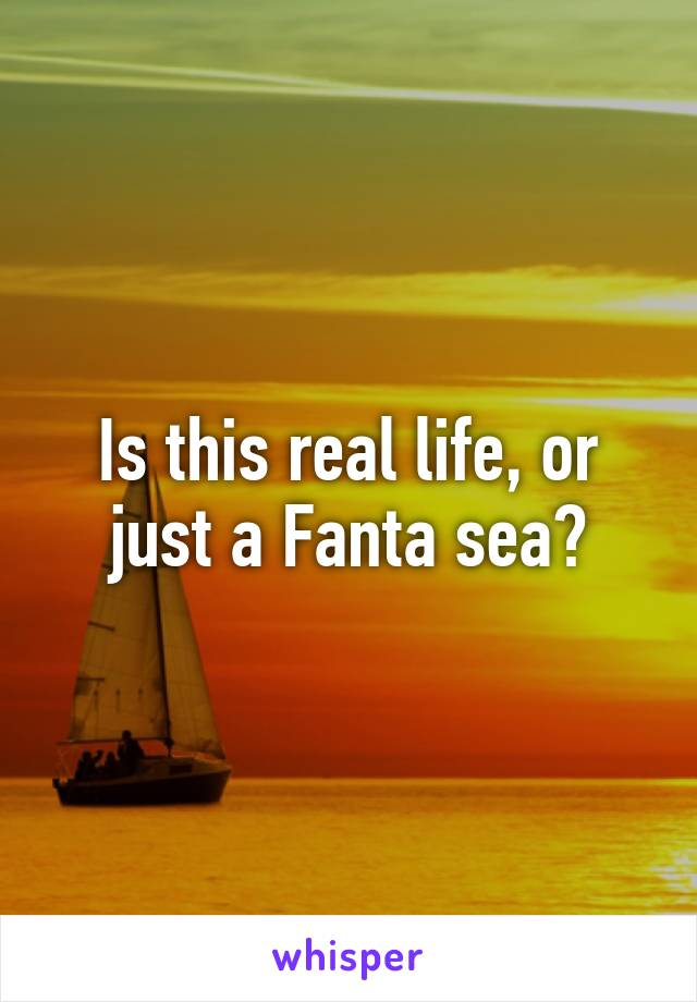 Is this real life, or just a Fanta sea?