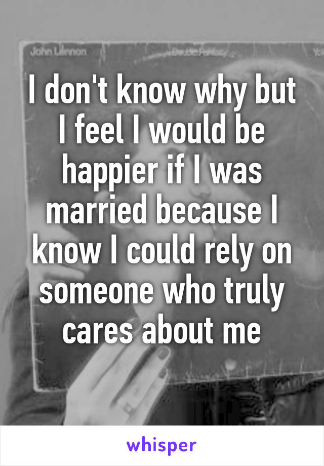 I don't know why but I feel I would be happier if I was married because I know I could rely on someone who truly cares about me