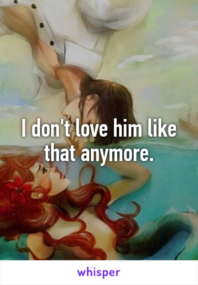 I don't love him like that anymore.