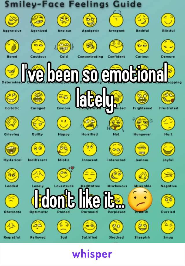 I've been so emotional lately.    I don't like it...😕