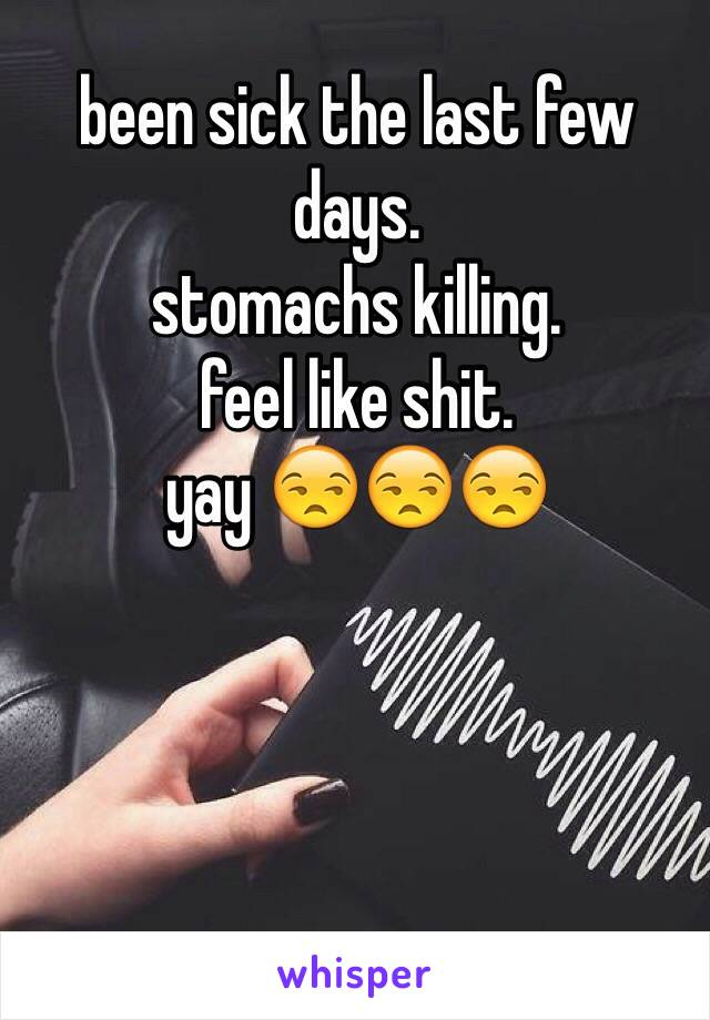 been sick the last few days.  stomachs killing.  feel like shit.  yay 😒😒😒