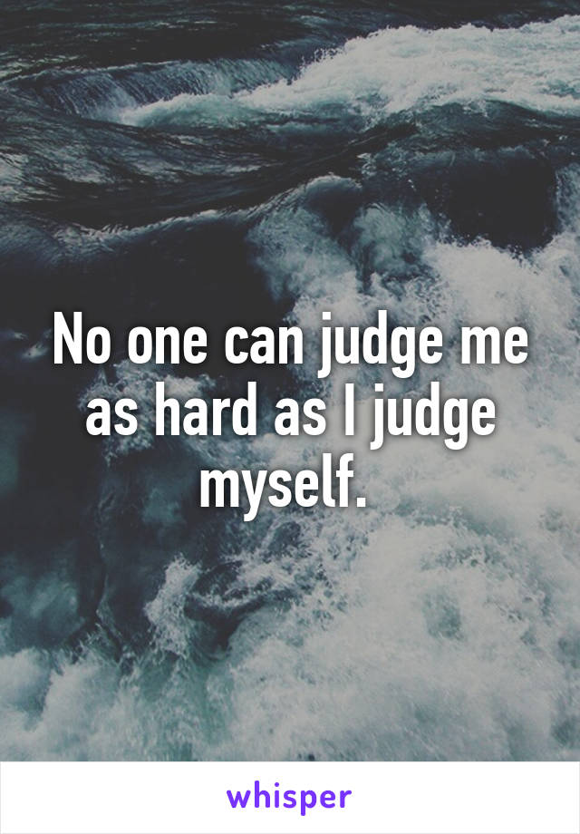 No one can judge me as hard as I judge myself.