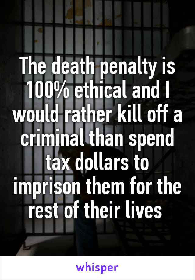 The death penalty is 100% ethical and I would rather kill off a criminal than spend tax dollars to imprison them for the rest of their lives