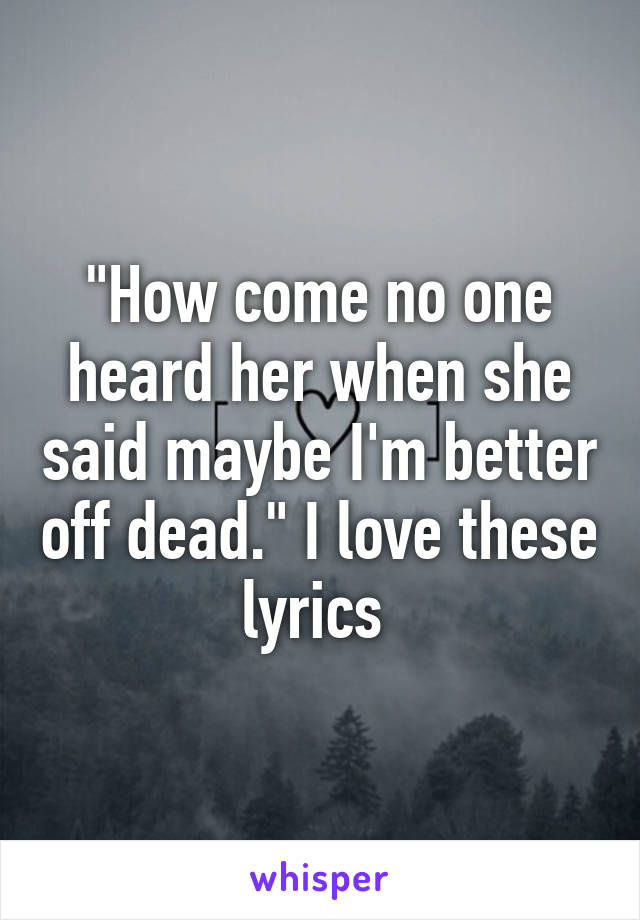 """""""How come no one heard her when she said maybe I'm better off dead."""" I love these lyrics"""