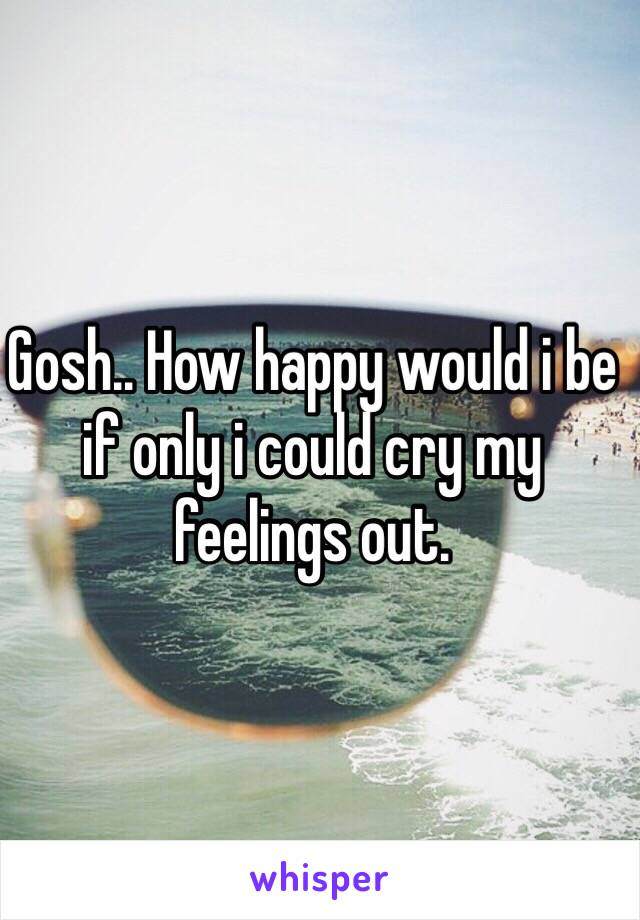 Gosh.. How happy would i be if only i could cry my feelings out.