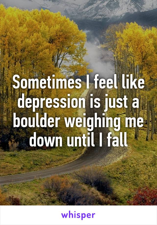 Sometimes I feel like depression is just a boulder weighing me down until I fall