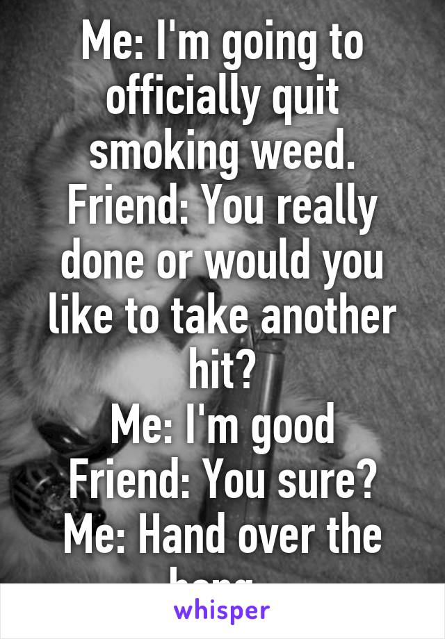 Me: I'm going to officially quit smoking weed. Friend: You really done or would you like to take another hit? Me: I'm good Friend: You sure? Me: Hand over the bong.