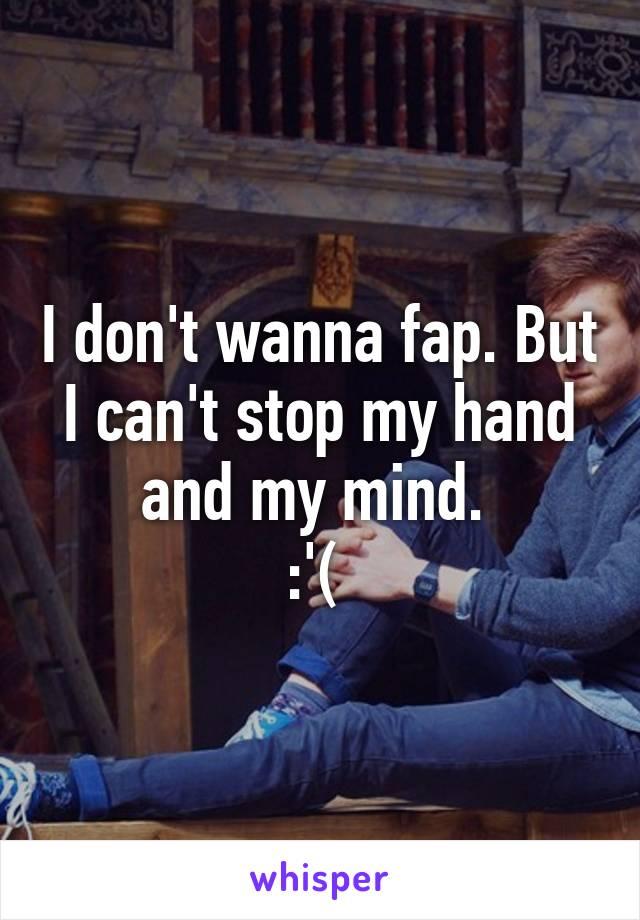 I don't wanna fap. But I can't stop my hand and my mind.  :'(