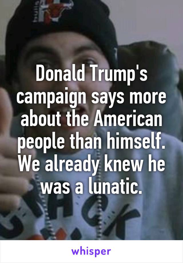 Donald Trump's campaign says more about the American people than himself. We already knew he was a lunatic.