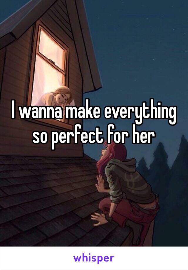 I wanna make everything so perfect for her