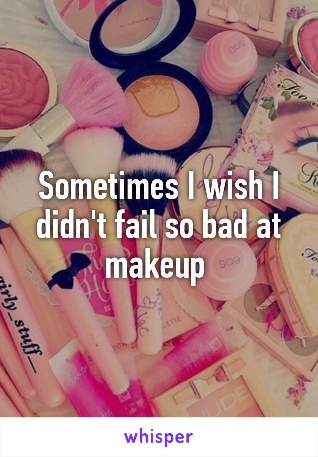 Sometimes I wish I didn't fail so bad at makeup