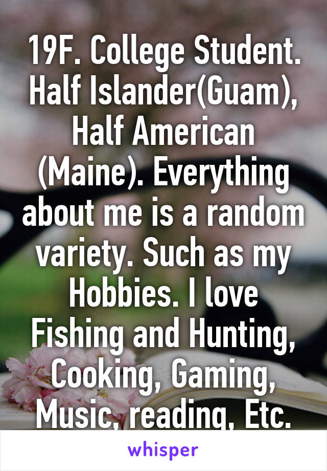 19F. College Student. Half Islander(Guam), Half American (Maine). Everything about me is a random variety. Such as my Hobbies. I love Fishing and Hunting, Cooking, Gaming, Music, reading, Etc.
