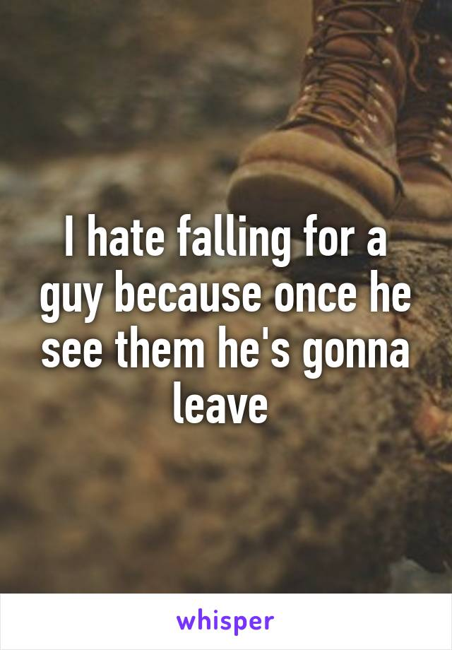 I hate falling for a guy because once he see them he's gonna leave