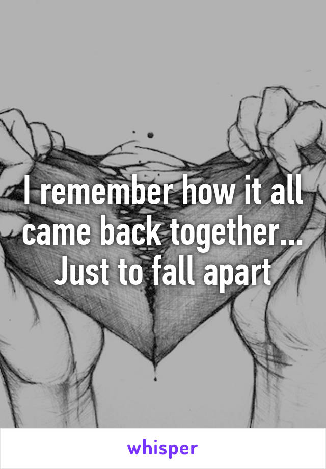 I remember how it all came back together... Just to fall apart