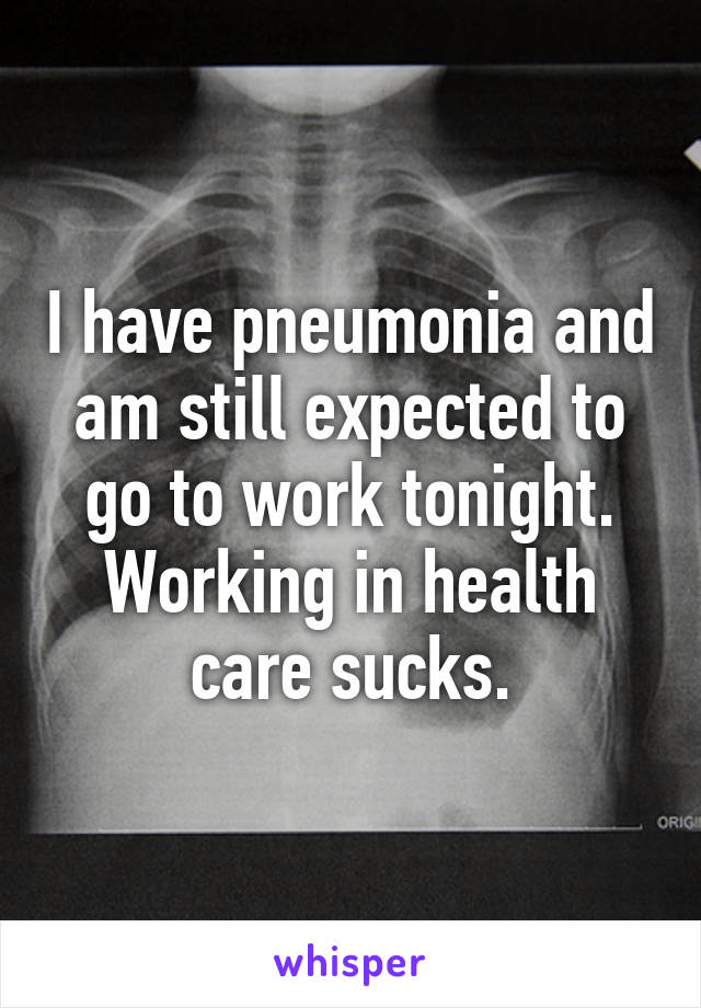 I have pneumonia and am still expected to go to work tonight. Working in health care sucks.