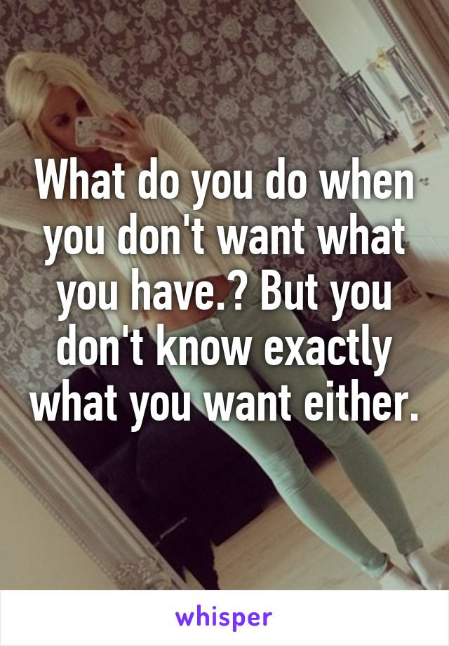 What do you do when you don't want what you have.? But you don't know exactly what you want either.