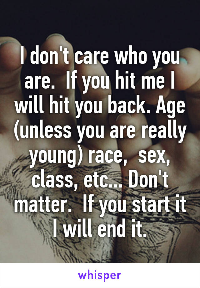 I don't care who you are.  If you hit me I will hit you back. Age (unless you are really young) race,  sex, class, etc... Don't matter.  If you start it I will end it.