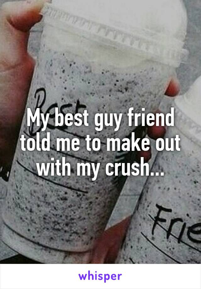 My best guy friend told me to make out with my crush...