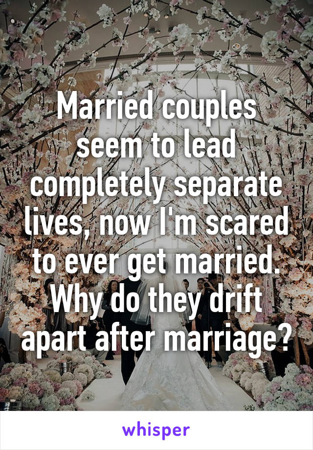 Married couples seem to lead completely separate lives, now I'm scared to ever get married. Why do they drift apart after marriage?