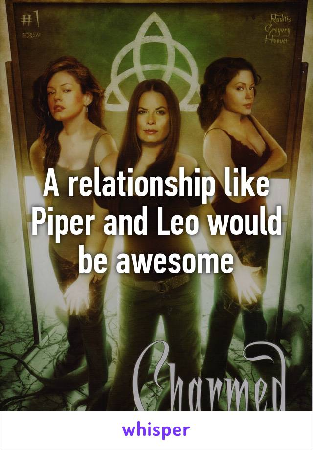 A relationship like Piper and Leo would be awesome