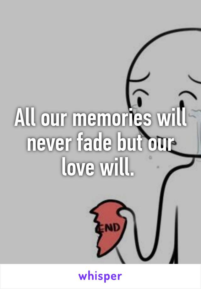 All our memories will never fade but our love will.