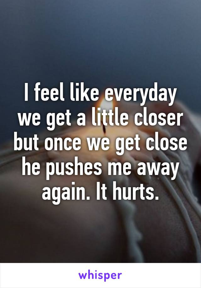 I feel like everyday we get a little closer but once we get close he pushes me away again. It hurts.