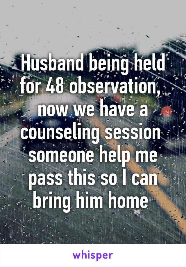 Husband being held for 48 observation,  now we have a counseling session  someone help me pass this so I can bring him home