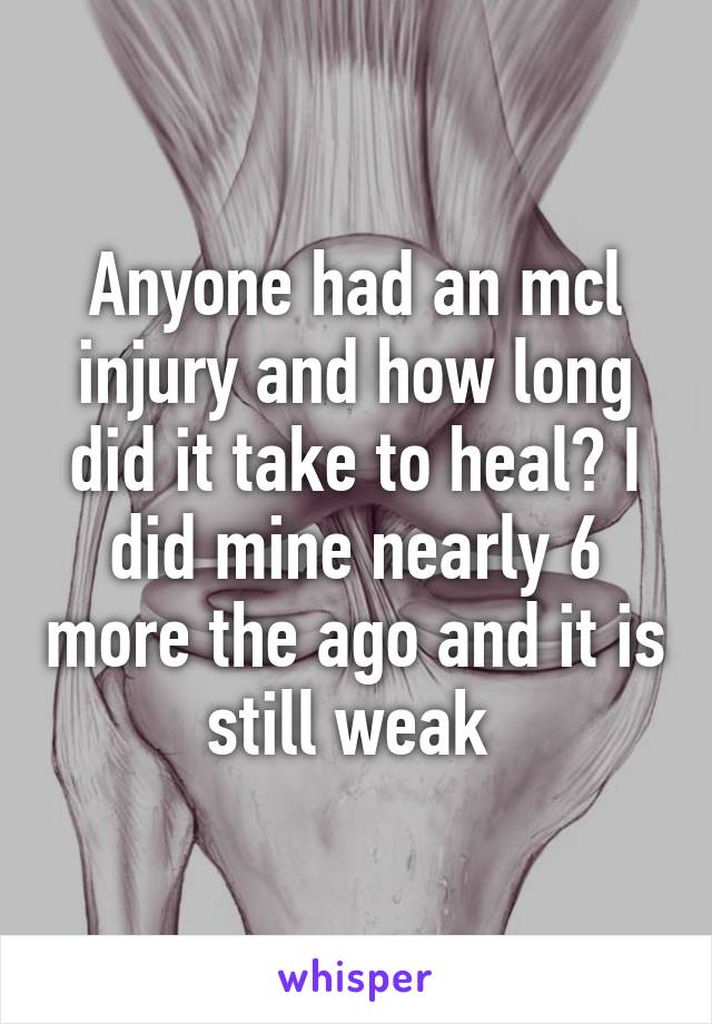 Anyone had an mcl injury and how long did it take to heal? I did mine nearly 6 more the ago and it is still weak