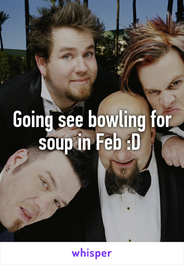 Going see bowling for soup in Feb :D