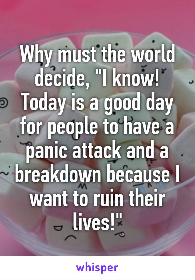 """Why must the world decide, """"I know! Today is a good day for people to have a panic attack and a breakdown because I want to ruin their lives!"""""""