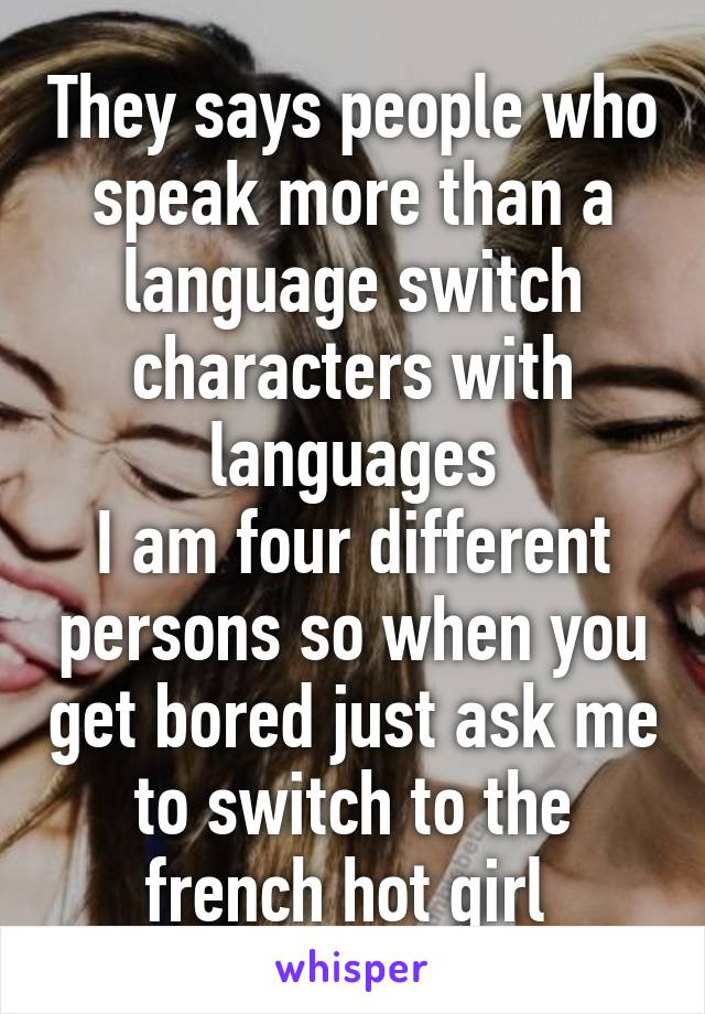 They says people who speak more than a language switch characters with languages I am four different persons so when you get bored just ask me to switch to the french hot girl