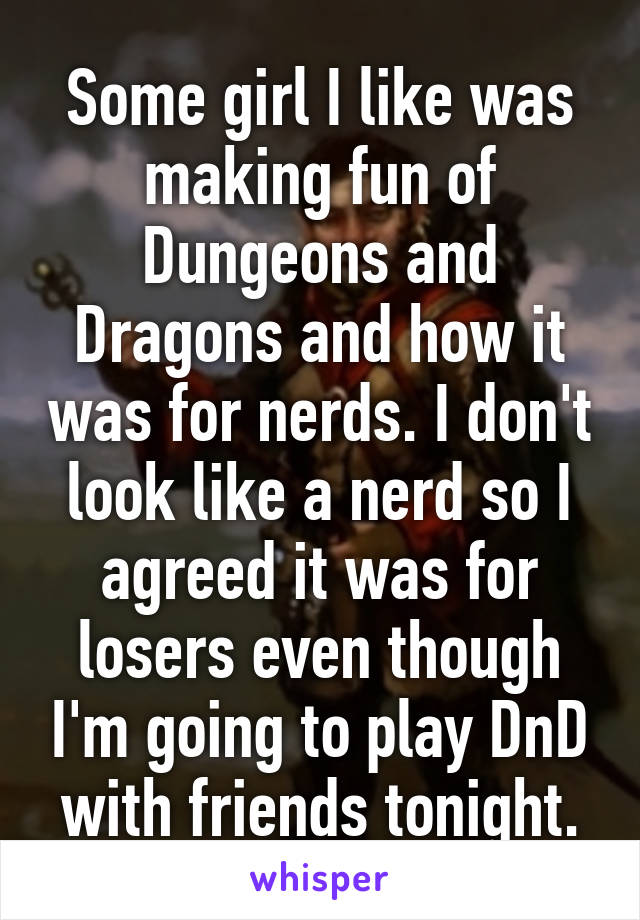 Some girl I like was making fun of Dungeons and Dragons and how it was for nerds. I don't look like a nerd so I agreed it was for losers even though I'm going to play DnD with friends tonight.